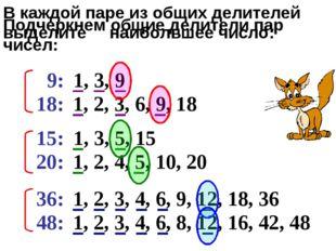 Подчеркнем общие делители пар чисел: 9: 18: 15: 20: 36: 48: 1, 3, 9 1, 2, 3,