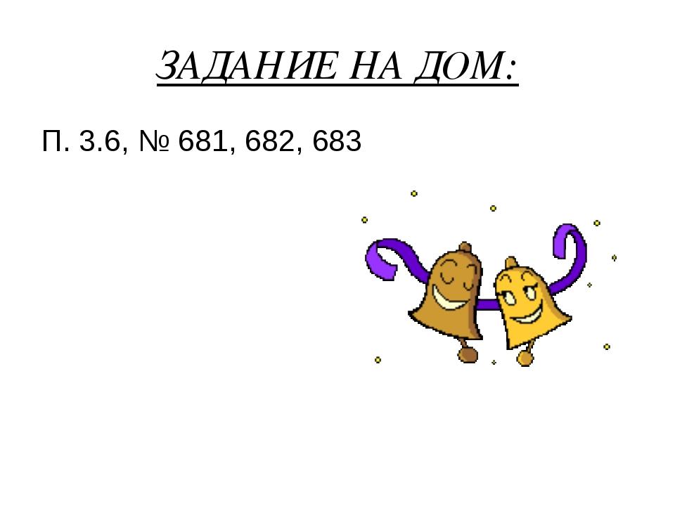 ЗАДАНИЕ НА ДОМ: П. 3.6, № 681, 682, 683
