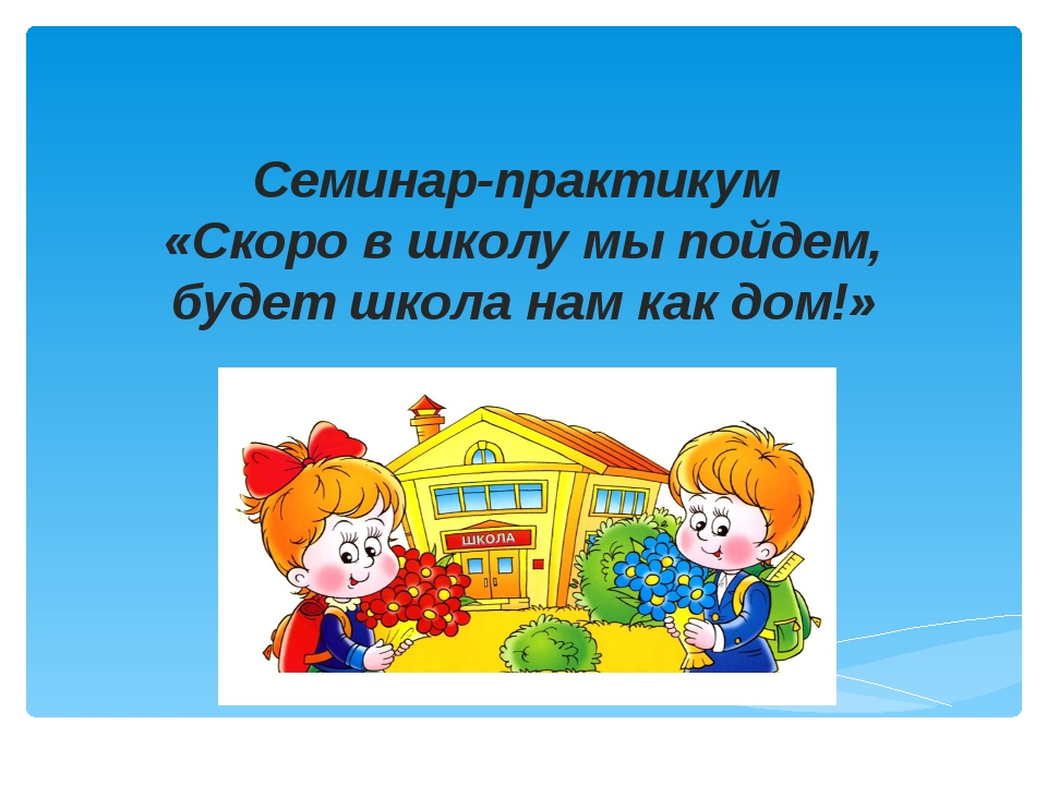 Семинар-практикум «Скоро в школу мы пойдем, будет школа нам как дом!»