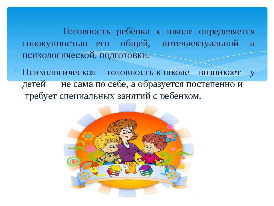 Готовность ребёнка к школе определяется совокупностью его общей, интеллект...