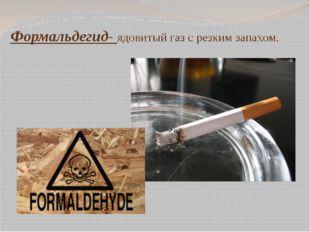 Формальдегид- ядовитый газ с резким запахом.