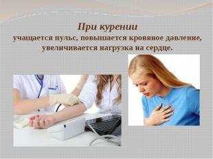 При курении учащается пульс, повышается кровяное давление, увеличивается нагр
