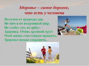 Здоровье – самое дорогое, что есть у человека Получен от природы дар Не мяч и