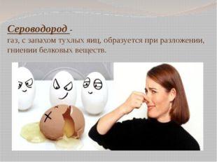 Сероводород - газ, с запахом тухлых яиц, образуется при разложении, гниении б