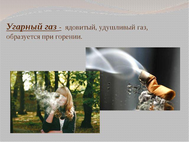 Угарный газ - ядовитый, удушливый газ, образуется при горении.