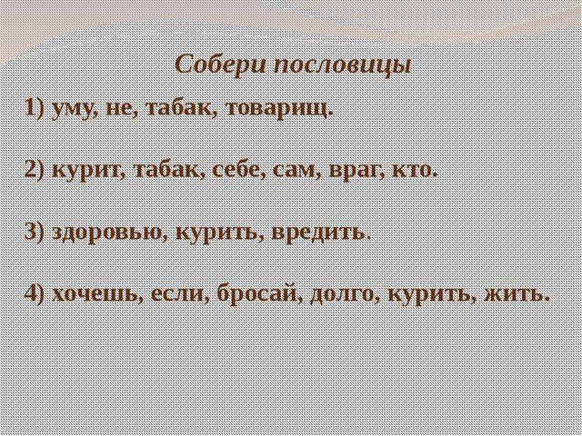 Собери пословицы 1) уму, не, табак, товарищ. 2) курит, табак, себе, сам, враг...