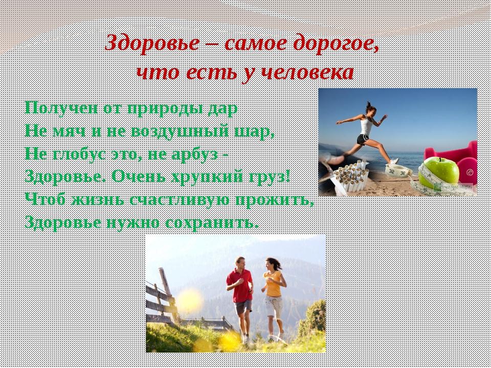 Здоровье – самое дорогое, что есть у человека Получен от природы дар Не мяч и...