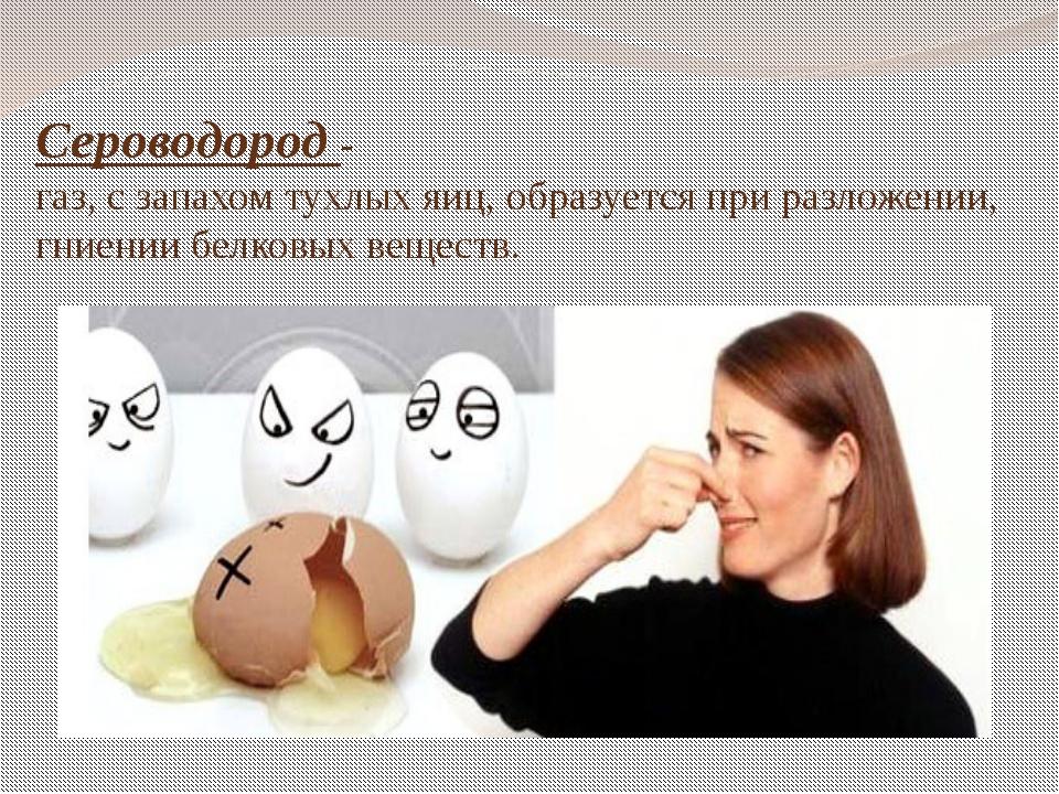 Сероводород - газ, с запахом тухлых яиц, образуется при разложении, гниении б...