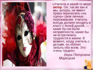 «Учитель в какой-то мере актер. Он, так же как и мы, актеры, не имеет права
