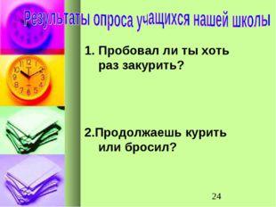 Пробовал ли ты хоть раз закурить? 2.Продолжаешь курить или бросил?