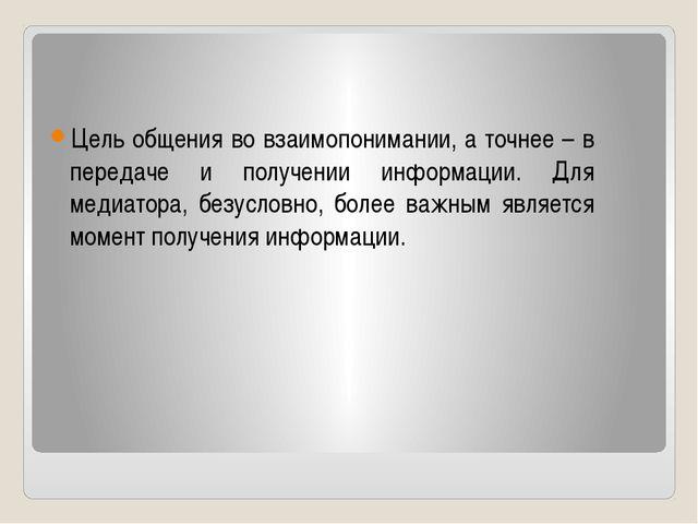 Цель общения во взаимопонимании, а точнее – в передаче и получении информации...