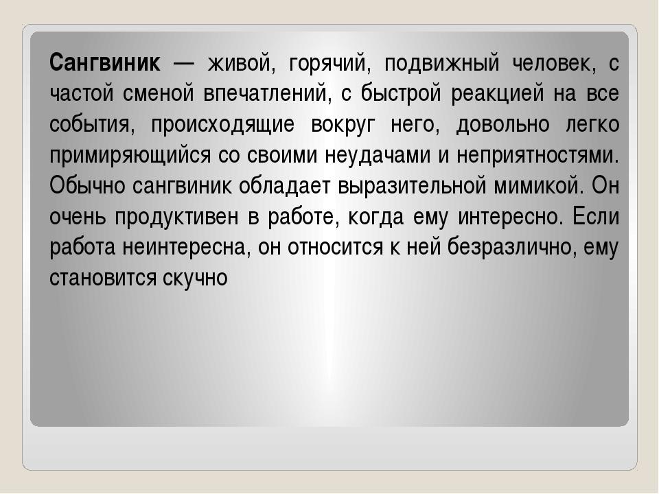 Сангвиник — живой, горячий, подвижный человек, с частой сменой впечатлений, с...