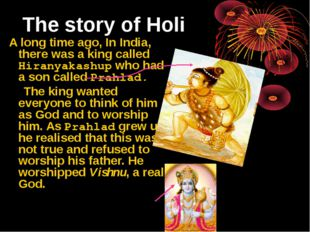 The story of Holi A long time ago, In India, there was a king called Hiranyak