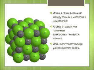 Ионная связь возникает между атомами металлов и неметаллов! Атомы, отдавая и