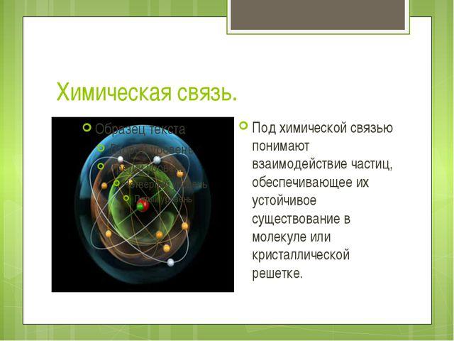 Химическая связь. Под химической связью понимают взаимодействие частиц, обесп...