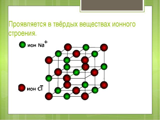 Проявляется в твёрдых веществах ионного строения.