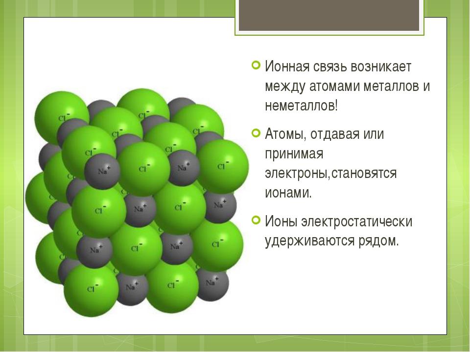 Ионная связь возникает между атомами металлов и неметаллов! Атомы, отдавая и...