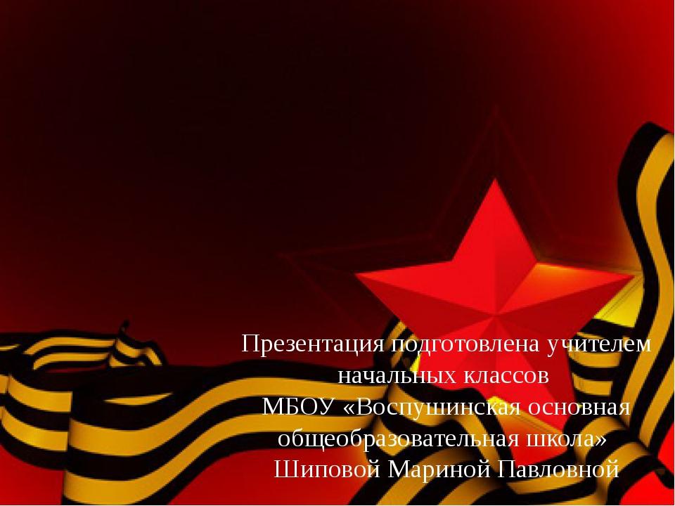 Презентация подготовлена учителем начальных классов МБОУ «Воспушинская основн...