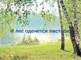 И лес оденется листвою