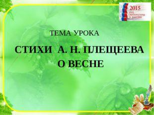ТЕМА УРОКА СТИХИ А. Н. ПЛЕЩЕЕВА О ВЕСНЕ