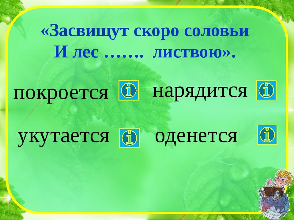 «Засвищут скоро соловьи И лес ……. листвою». покроется укутается оденется нар...