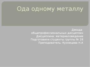 Ода одному металлу Декада общепрофессиональных дисциплин Дисциплина: материал