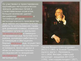 Он участвовал в проектировании крупнейших металлургических заводов, доменных