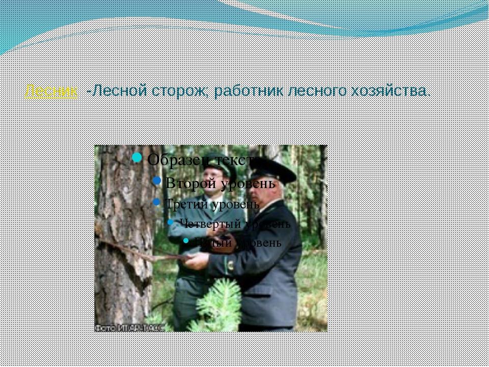 Лесник -Лесной сторож; работник лесного хозяйства. Бокова С Ю НРСШ