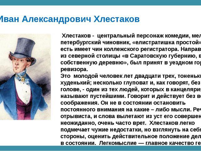 Иван Александрович Хлестаков Хлестаков - центральный персонаж комедии, мелки...