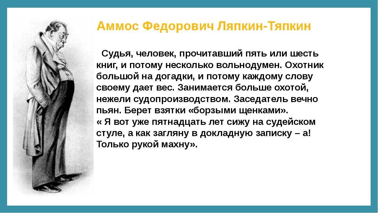 Аммос Федорович Ляпкин-Тяпкин Судья, человек, прочитавший пять или шесть книг...