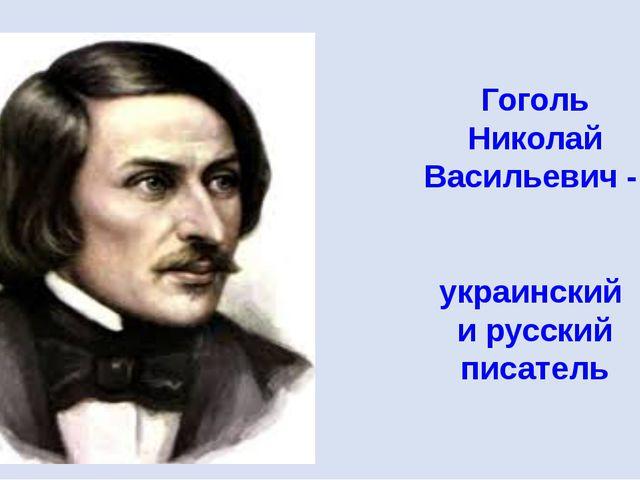 Гоголь Николай Васильевич - украинский и русский писатель