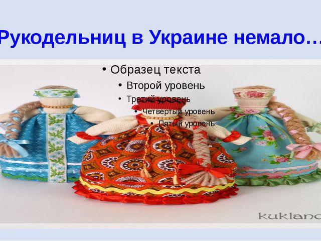 Рукодельниц в Украине немало…