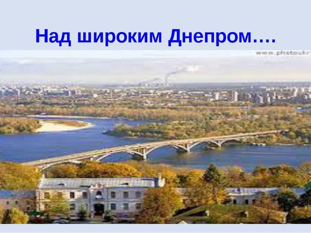 Над широким Днепром….