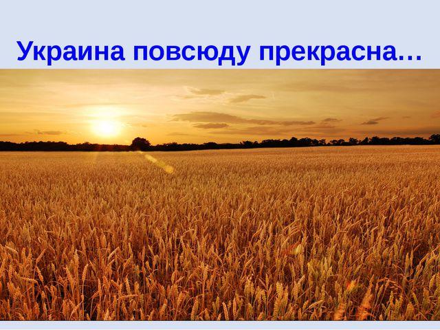 Украина повсюду прекрасна…