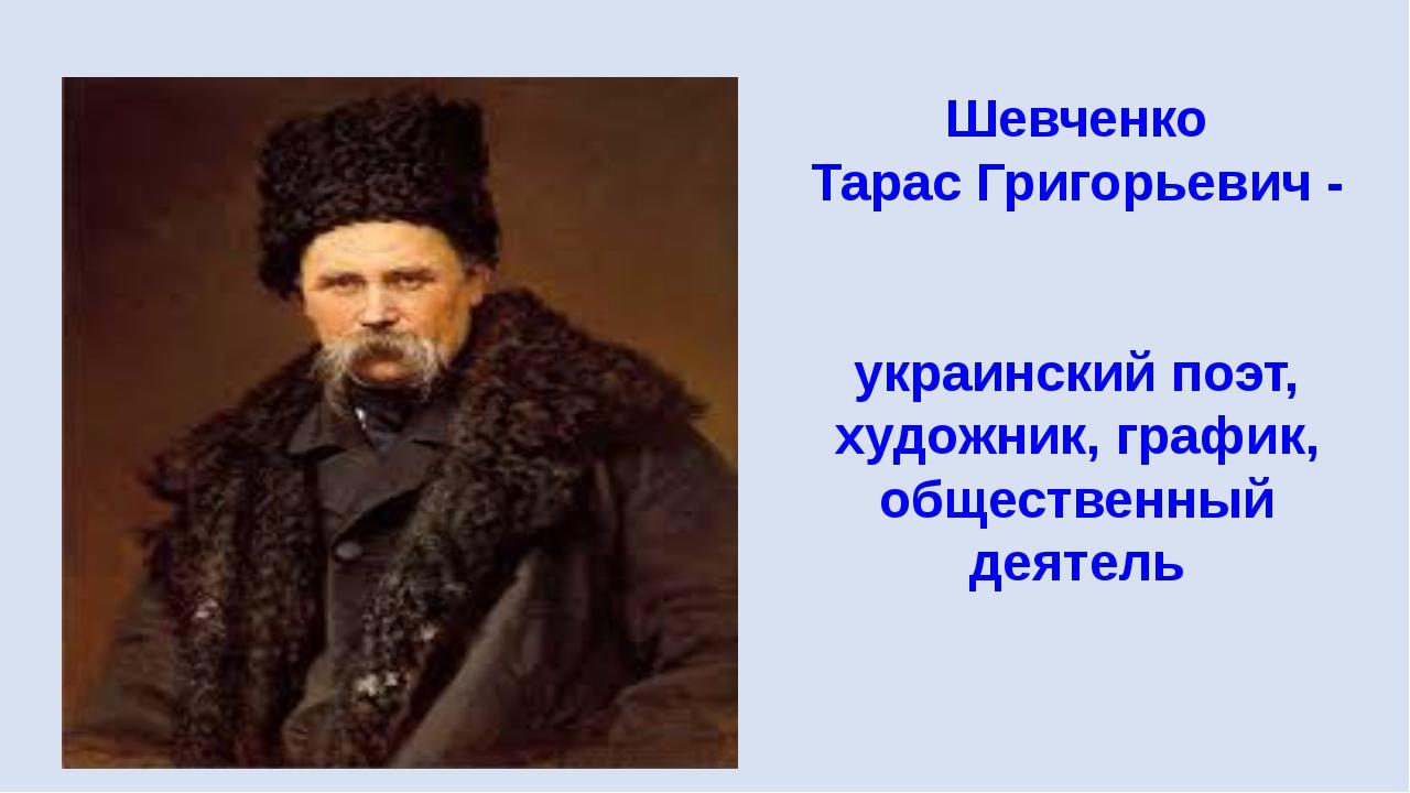 Шевченко Тарас Григорьевич - украинский поэт, художник, график, общественный...
