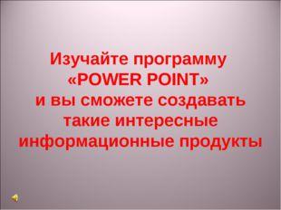 Изучайте программу «POWER POINT» и вы сможете создавать такие интересные инфо