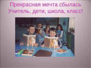 Прекрасная мечта сбылась Учитель, дети, школа, класс!