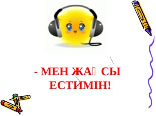 - МЕН ЖАҚСЫ ЕСТИМІН!