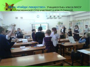 Игра «Найди лекарство». Учащиеся 6»в» класса МАОУ Каскаринской СОШ участвуют