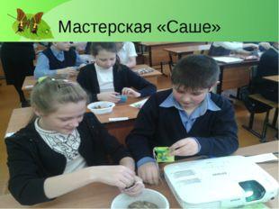 Мастерская «Саше» Лукяненко Э.А. МКОУ СОШ №256 г.Фокино