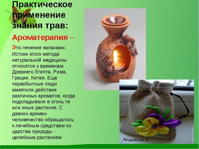 Практическое применение знания трав: Ароматерапия– это лечение запахами. Ист...
