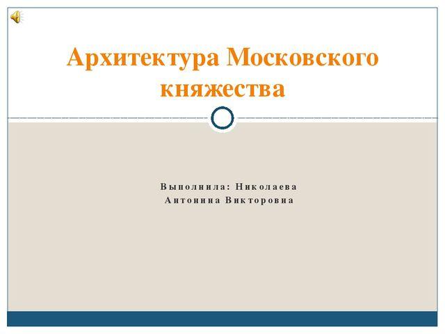 Выполнила: Николаева Антонина Викторовна Архитектура Московского княжества
