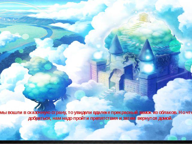 Когда мы вошли в сказочную страну, то увидели вдалеке прекрасный замок из обл...