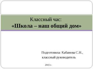 Подготовила: Кабанова С.Н., классный руководитель Классный час: «Школа – наш