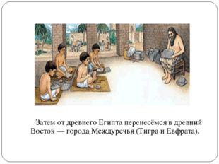 Затем от древнего Египта перенесёмся в древний Восток— города Междуречья (Т