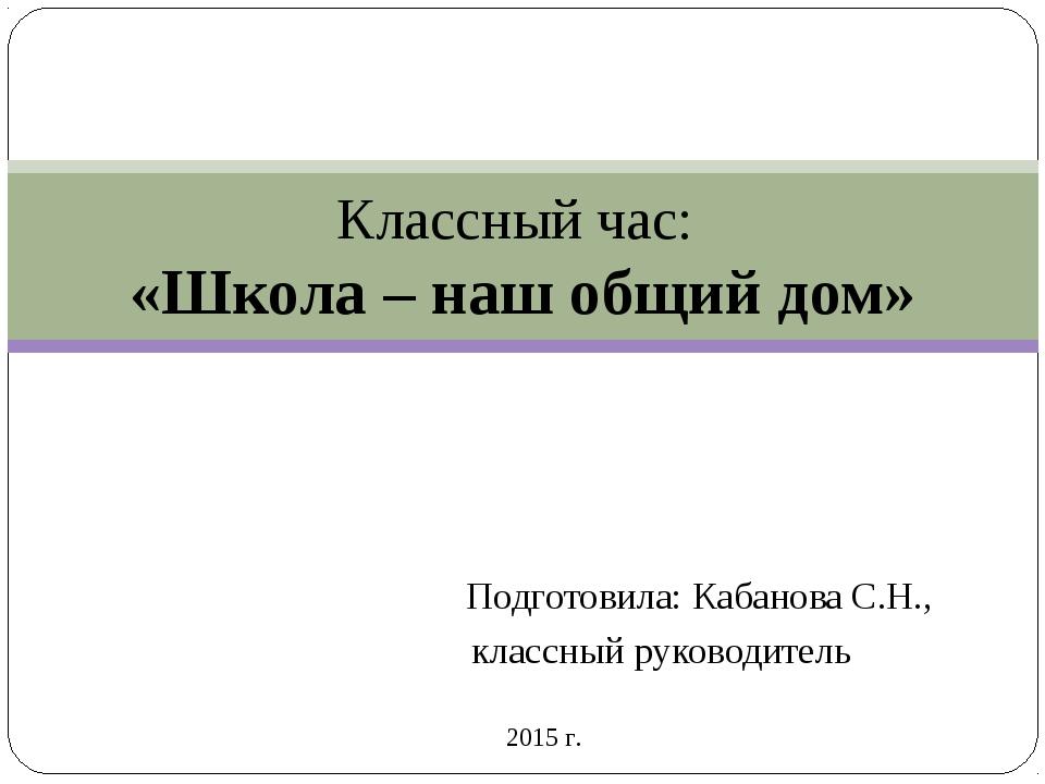 Подготовила: Кабанова С.Н., классный руководитель Классный час: «Школа – наш...