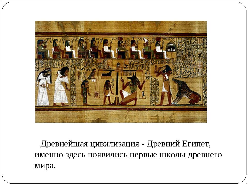 Древнейшая цивилизация- Древний Египет, именно здесь появились первые школы...