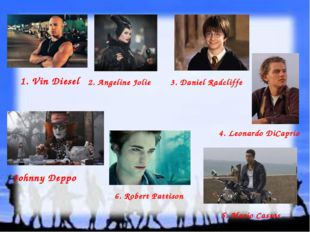 1. Vin Diesel 2. Angeline Jolie 4. Leonardo DiCaprio Johnny Deppo 6. Robert P