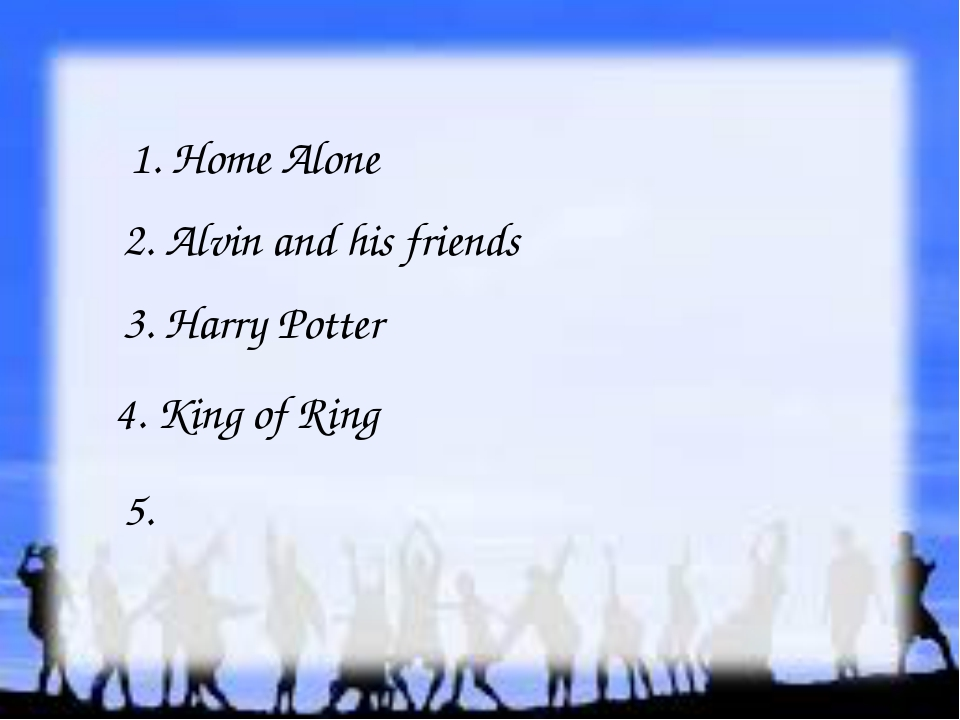 1. Home Alone 2. Alvin and his friends 3. Harry Potter 4. King of Ring 5.