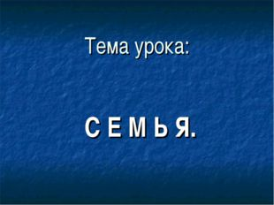 Тема урока: С Е М Ь Я.